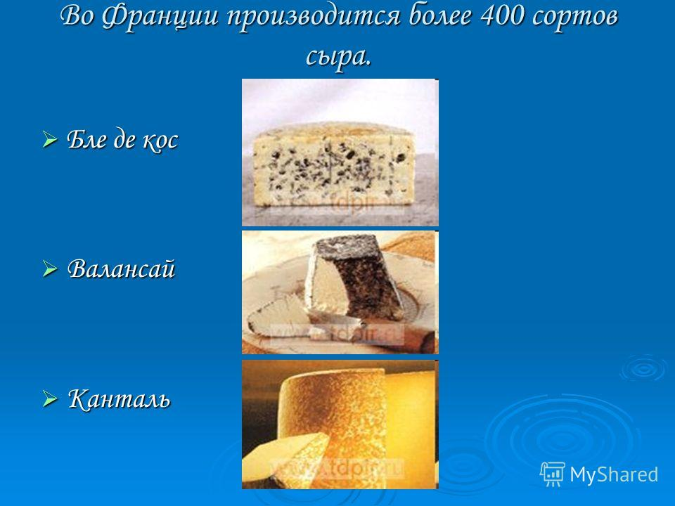Во Франции производится более 400 сортов сыра. Бле де кос Бле де кос Валансай Валансай Канталь Канталь