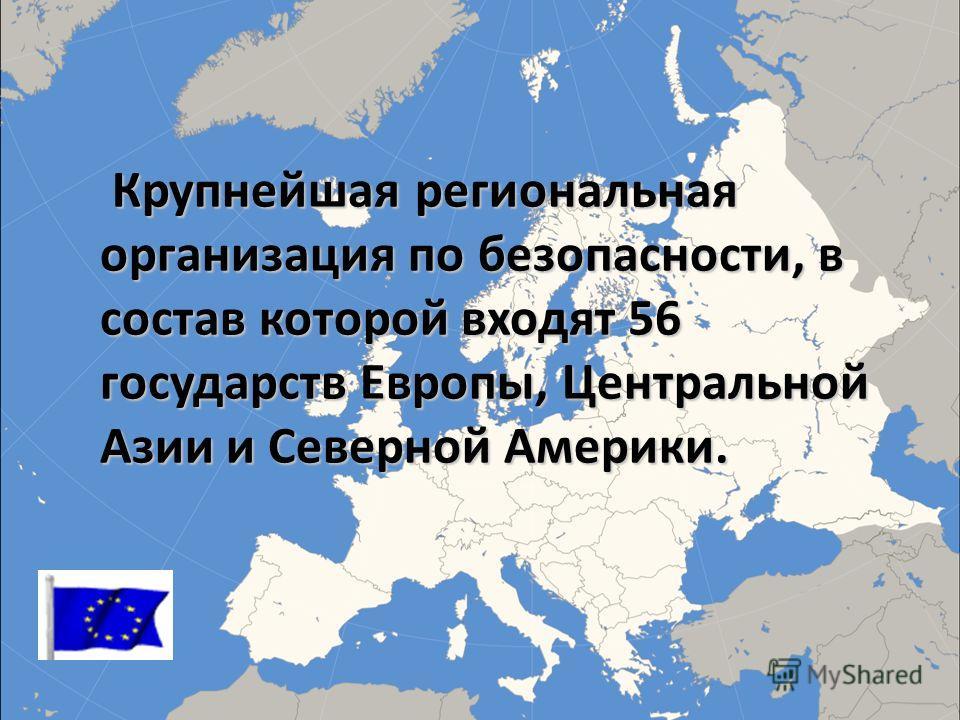 Крупнейшая региональная организация по безопасности, в состав которой входят 56 государств Европы, Центральной Азии и Северной Америки. Крупнейшая региональная организация по безопасности, в состав которой входят 56 государств Европы, Центральной Ази