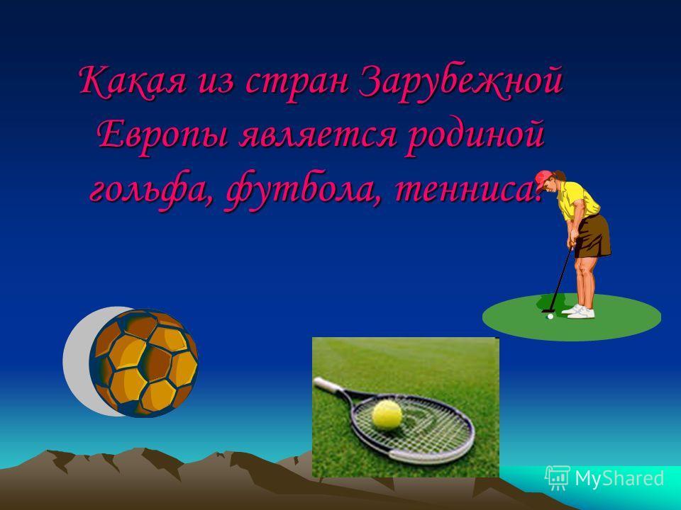 Какая из стран Зарубежной Европы является родиной гольфа, футбола, тенниса?