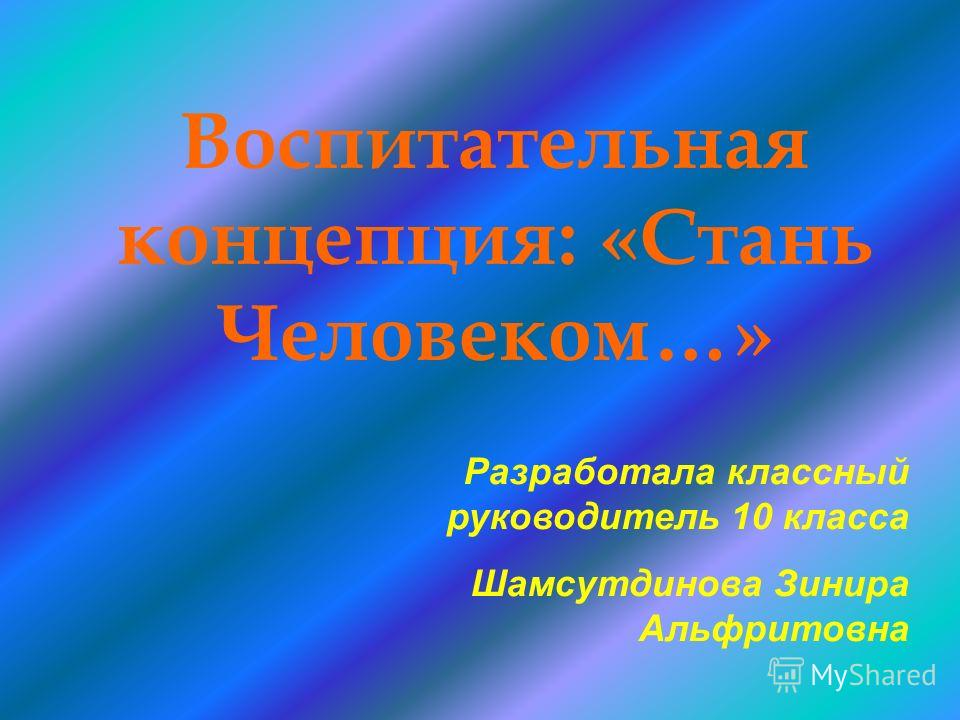Воспитательная концепция: «Стань Человеком…» Разработала классный руководитель 10 класса Шамсутдинова Зинира Альфритовна