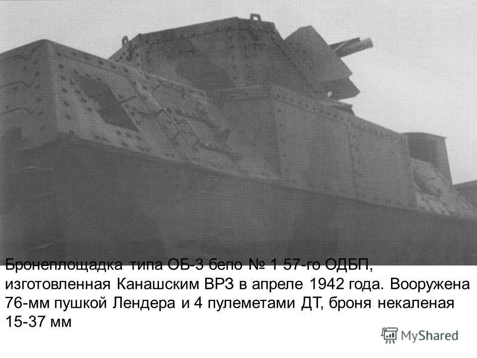 Бронеплощадка типа ОБ-3 бепо 1 57-го ОДБП, изготовленная Канашским ВРЗ в апреле 1942 года. Вооружена 76-мм пушкой Лендера и 4 пулеметами ДТ, броня некаленая 15-37 мм