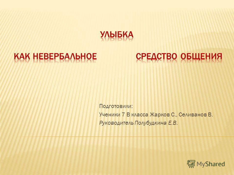 Подготовили: Ученики 7 В класса Жарков С., Селиванов В. Руководитель Полубудкина Е.В.
