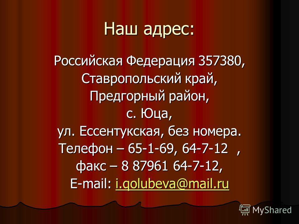 Наш адрес: Российская Федерация 357380, Ставропольский край, Предгорный район, с. Юца, ул. Ессентукская, без номера. Телефон – 65-1-69, 64-7-12, факс – 8 87961 64-7-12, E-mail: i.qolubeva@mail.ru i.qolubeva@mail.rui.qolubeva@mail.ru