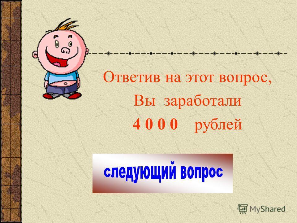 Ответив на этот вопрос, Вы заработали 4 0 0 0 рублей