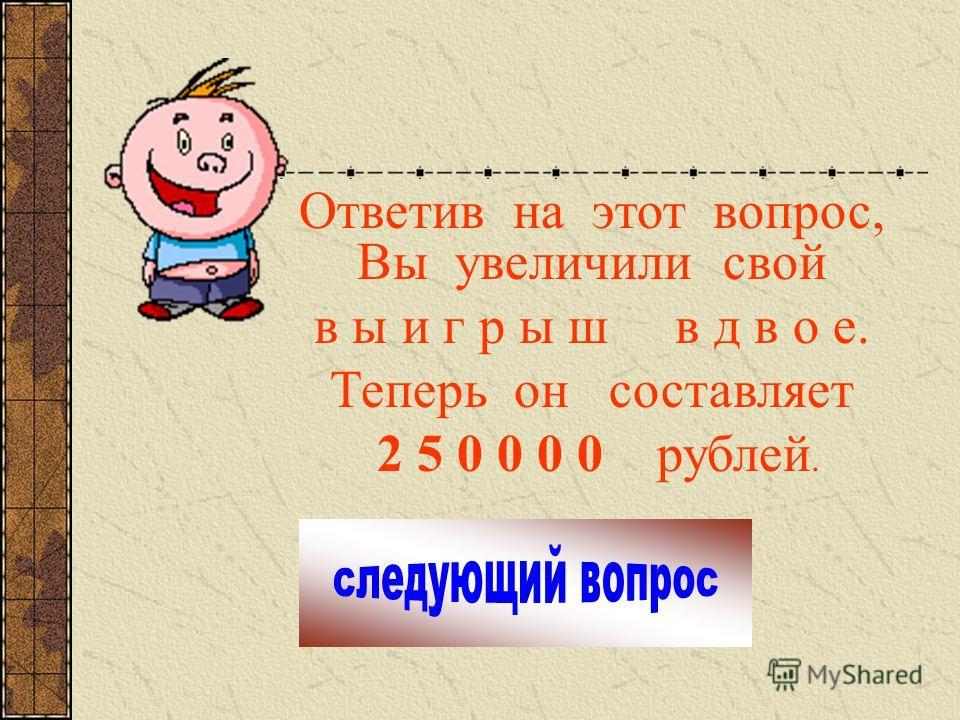 Ответив на этот вопрос, Вы увеличили свой в ы и г р ы ш в д в о е. Теперь он составляет 2 5 0 0 0 0 рублей.
