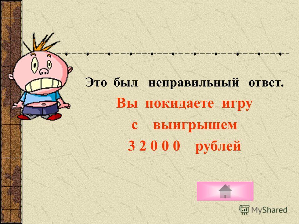 Это был неправильный ответ. Вы покидаете игру с выигрышем 3 2 0 0 0 рублей