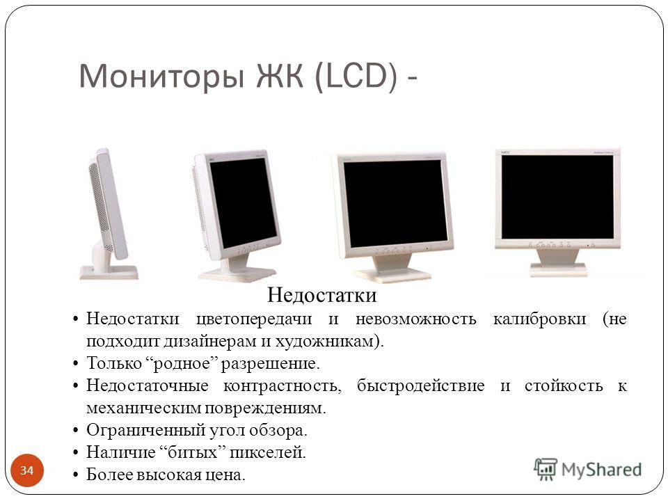 Мониторы ЖК (LCD) + 33 ЖК – жидко- кристаллические LCD – Liquid Crystal Display При сравнимом размере диагонали видимой области 14 LCD 15 ЭЛТ Бликов на экране в 3 и более раз меньше (меньше коэффициент отражения). Не создает вредного для здоровья пос