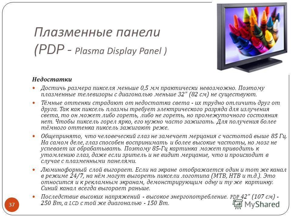 Плазменные панели (PDP - Plasma Display Panel ) Преимущества Более сочные цвета в более широком диапазоне. Широкий угол обзора. Больше контрастность, чем у LCD, больше яркость, чем у CRT. Могут достигать больших размеров ( с диагональю от 32