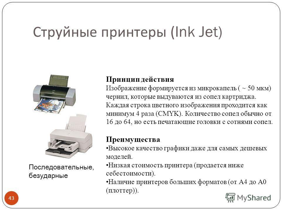 Матричные ( игольчатые ) принтеры 42 Последовательные, ударные. Головка принтера оснащена 9, 18 или 24 иголками Преимущества Нетребовательность к качеству бумаги, печать на нестандартной бумаге Наличие оттисков (важно для официальных документов), воз