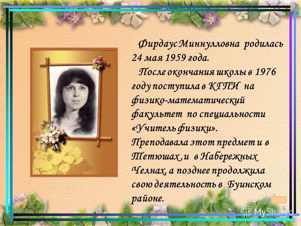 6 Фирдаус Миннулловна родилась 24 мая 1959 года. После окончания школы в 1976 году поступила в КГПИ на физико-математический факультет по специальности «Учитель физики». Преподавала этот предмет и в Тетюшах,и в Набережных Челнах, а позднее продолжила