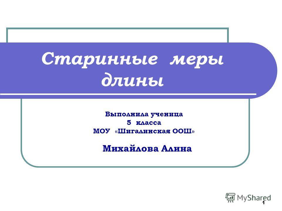 1 Старинные меры длины Выполнила ученица 5 класса МОУ «Шигалинская ООШ» Михайлова Алина