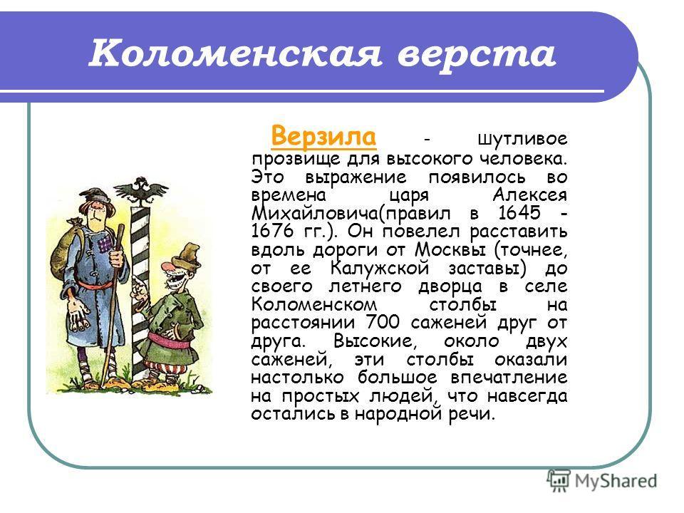 Коломенская верста Верзила - ш утливое прозвище для высокого человека. Это выражение появилось во времена царя Алексея Михайловича(правил в 1645 - 1676 гг.). Он повелел расставить вдоль дороги от Москвы (точнее, от ее Калужской заставы) до своего лет