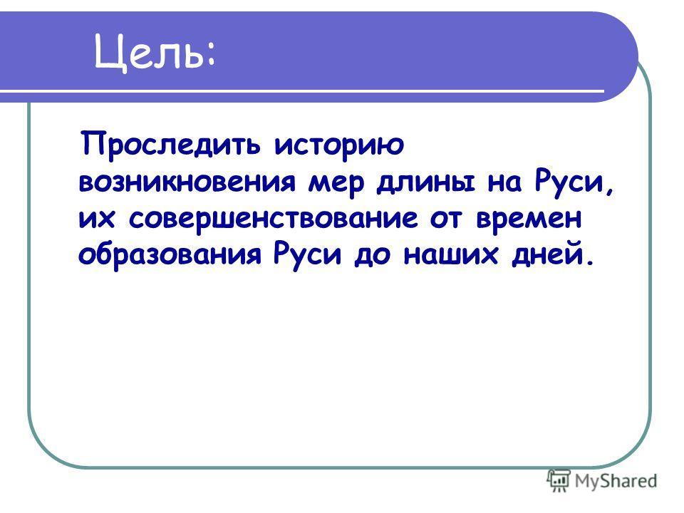 Цель: Проследить историю возникновения мер длины на Руси, их совершенствование от времен образования Руси до наших дней.
