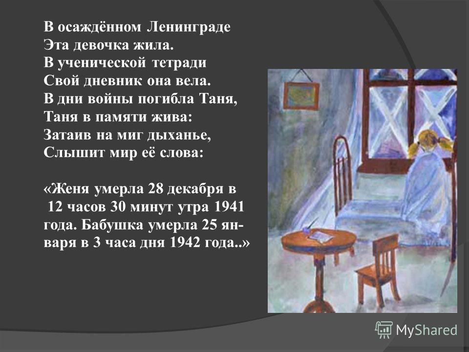 В осаждённом Ленинграде Эта девочка жила. В ученической тетради Свой дневник она вела. В дни войны погибла Таня, Таня в памяти жива: Затаив на миг дыханье, Слышит мир её слова: «Женя умерла 28 декабря в 12 часов 30 минут утра 1941 года. Бабушка умерл