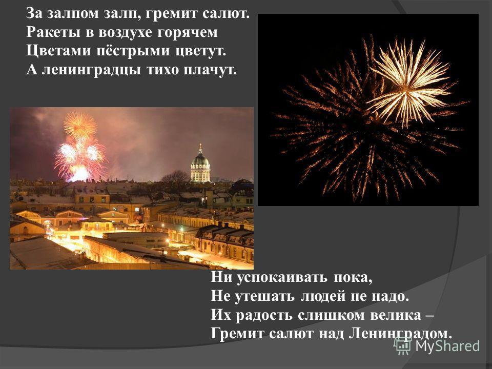 За залпом залп, гремит салют. Ракеты в воздухе горячем Цветами пёстрыми цветут. А ленинградцы тихо плачут. Ни успокаивать пока, Не утешать людей не надо. Их радость слишком велика – Гремит салют над Ленинградом.