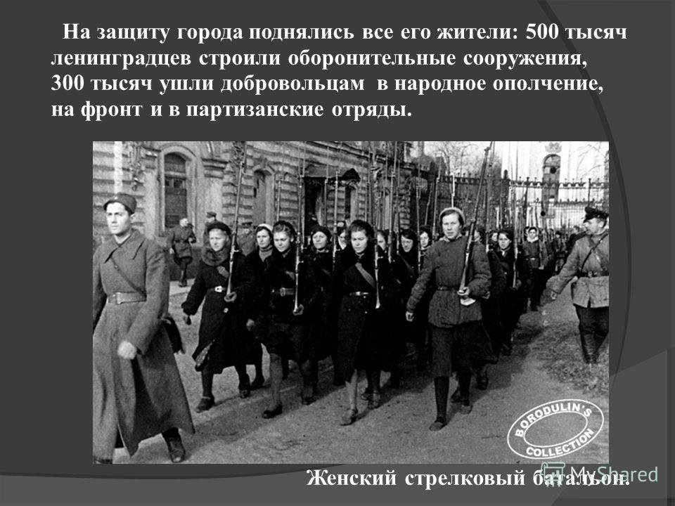 На защиту города поднялись все его жители: 500 тысяч ленинградцев строили оборонительные сооружения, 300 тысяч ушли добровольцам в народное ополчение, на фронт и в партизанские отряды. Женский стрелковый батальон.