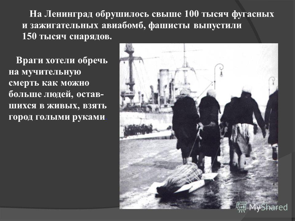 На Ленинград обрушилось свыше 100 тысяч фугасных и зажигательных авиабомб, фашисты выпустили 150 тысяч снарядов. Враги хотели обречь на мучительную смерть как можно больше людей, остав- шихся в живых, взять город голыми руками.