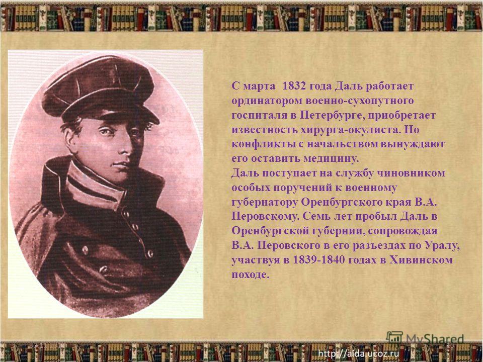 10 С марта 1832 года Даль работает ординатором военно-сухопутного госпиталя в Петербурге, приобретает известность хирурга-окулиста. Но конфликты с начальством вынуждают его оставить медицину. Даль поступает на службу чиновником особых поручений к вое
