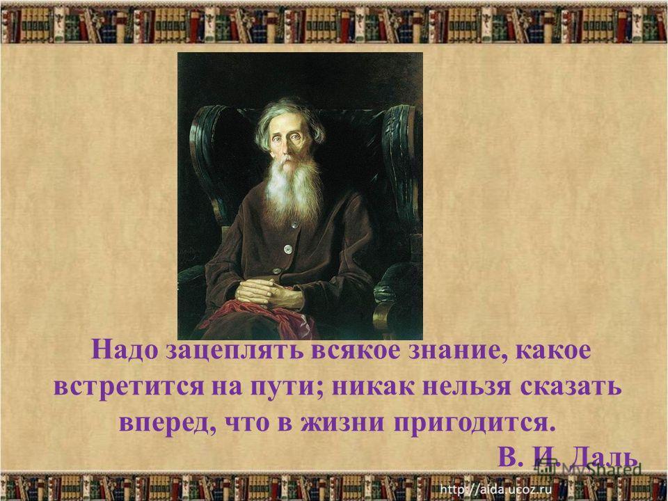 Надо зацеплять всякое знание, какое встретится на пути; никак нельзя сказать вперед, что в жизни пригодится. В. И. Даль