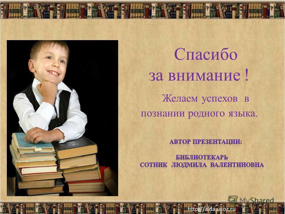 Спасибо за внимание ! Желаем успехов в познании родного языка. 22
