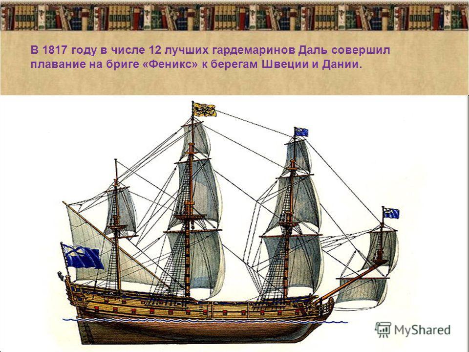 30.11.20135 В 1817 году в числе 12 лучших гардемаринов Даль совершил плавание на бриге «Феникс» к берегам Швеции и Дании.