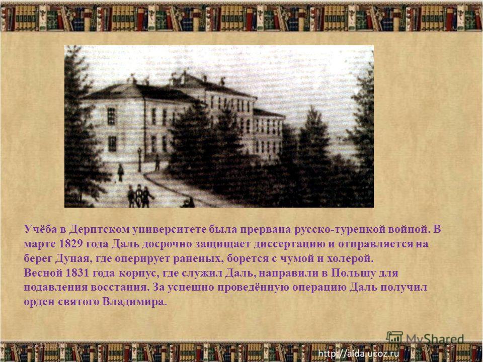 8 Учёба в Дерптском университете была прервана русско-турецкой войной. В марте 1829 года Даль досрочно защищает диссертацию и отправляется на берег Дуная, где оперирует раненых, борется с чумой и холерой. Весной 1831 года корпус, где служил Даль, нап