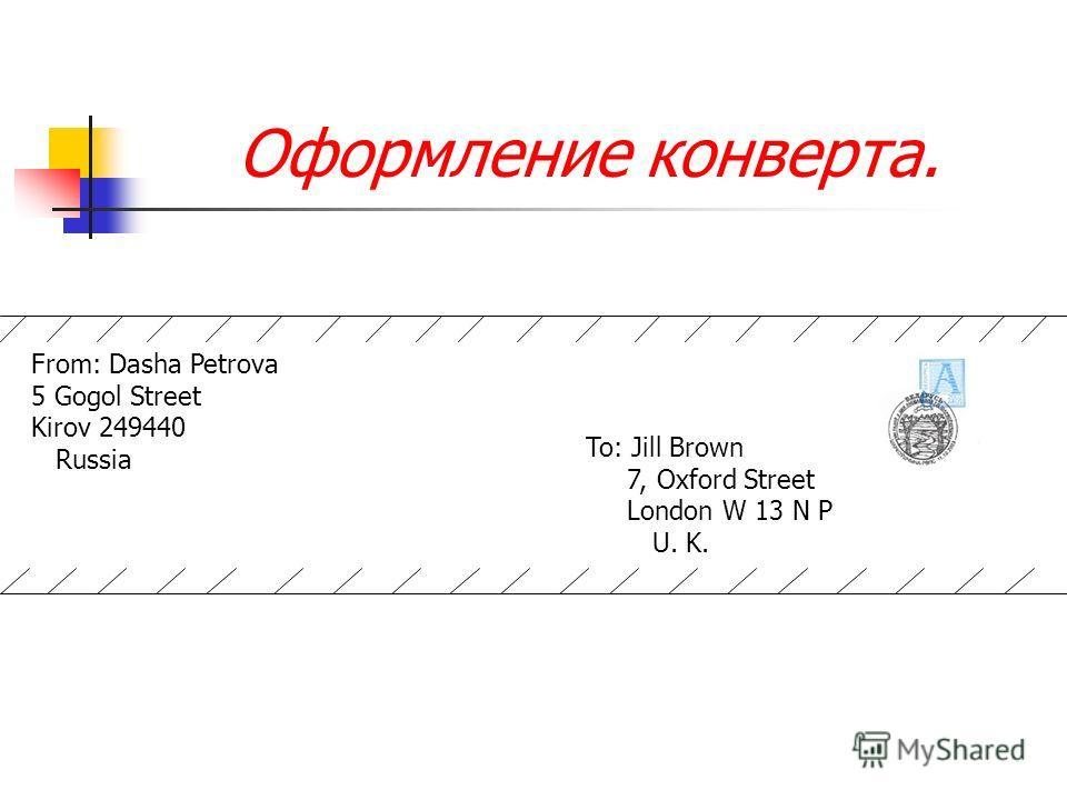 Оформление конверта. From: Dasha Petrova 5 Gogol Street Kirov 249440 Russia To: Jill Brown 7, Oxford Street London W 13 N P U. K.