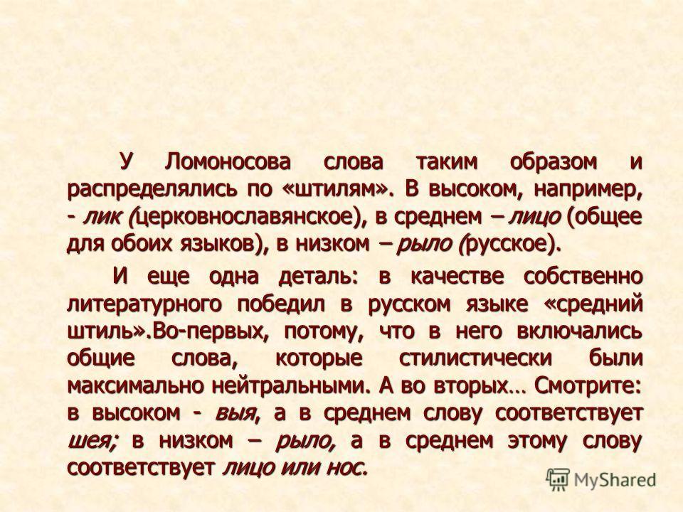 У Ломоносова слова таким образом и распределялись по «штилям». В высоком, например, - лик (церковнославянское), в среднем – лицо (общее для обоих языков), в низком – рыло (русское). У Ломоносова слова таким образом и распределялись по «штилям». В выс