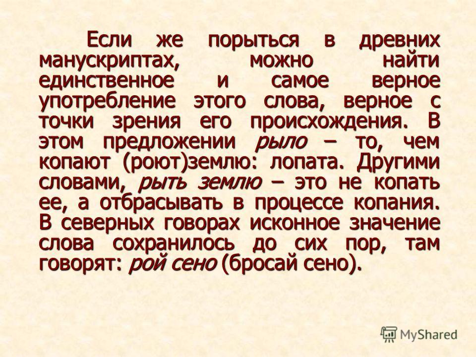 Если же порыться в древних манускриптах, можно найти единственное и самое верное употребление этого слова, верное с точки зрения его происхождения. В этом предложении рыло – то, чем копают (роют)землю: лопата. Другими словами, рыть землю – это не коп