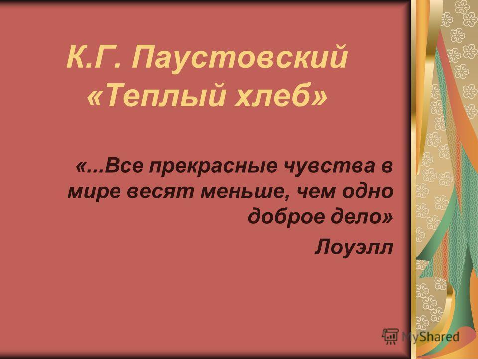 К.Г. Паустовский «Теплый хлеб» «...Все прекрасные чувства в мире весят меньше, чем одно доброе дело» Лоуэлл