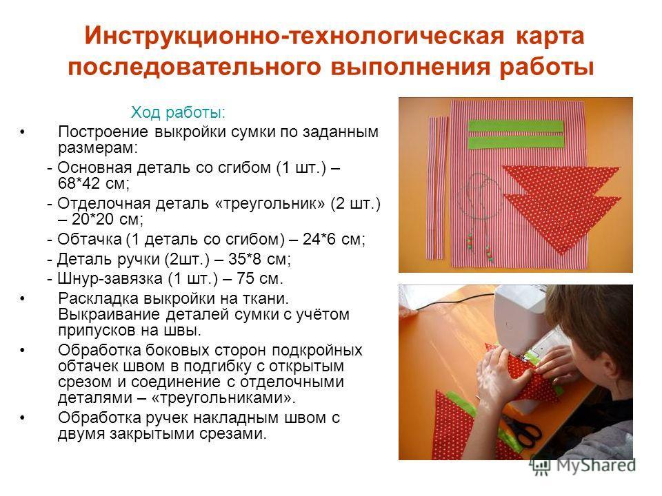 Инструкционно-технологическая карта последовательного выполнения работы Ход работы: Построение выкройки сумки по заданным размерам: - Основная деталь со сгибом (1 шт.) – 68*42 см; - Отделочная деталь «треугольник» (2 шт.) – 20*20 см; - Обтачка (1 дет