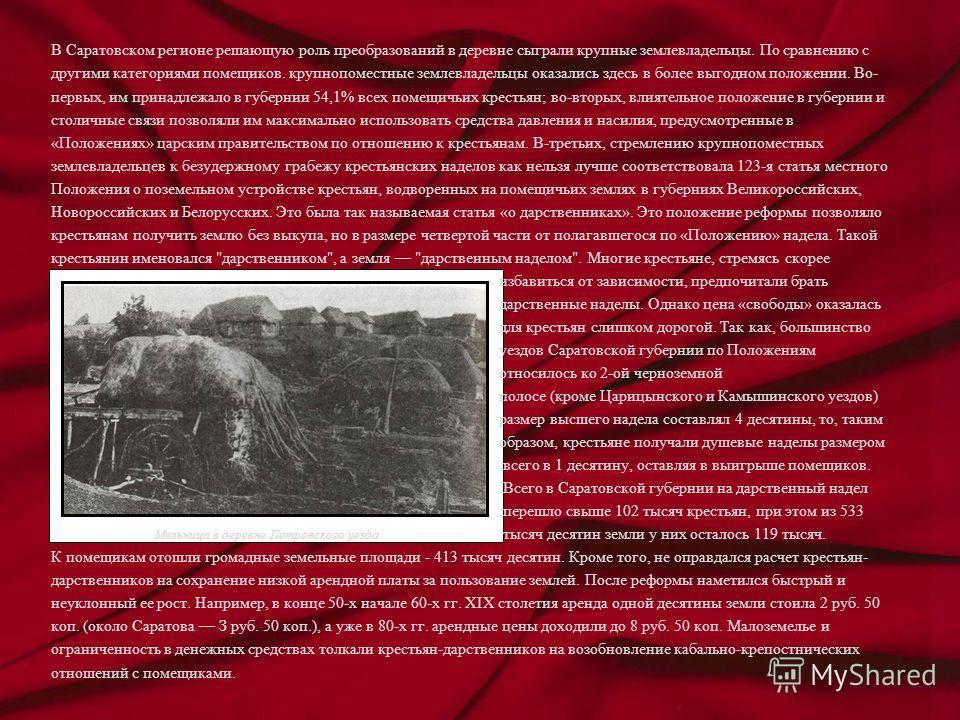 В Саратовском регионе решающую роль преобразований в деревне сыграли крупные землевладельцы. По сравнению с другими категориями помещиков. крупнопоместные землевладельцы оказались здесь в более выгодном положении. Во- первых, им принадлежало в губерн