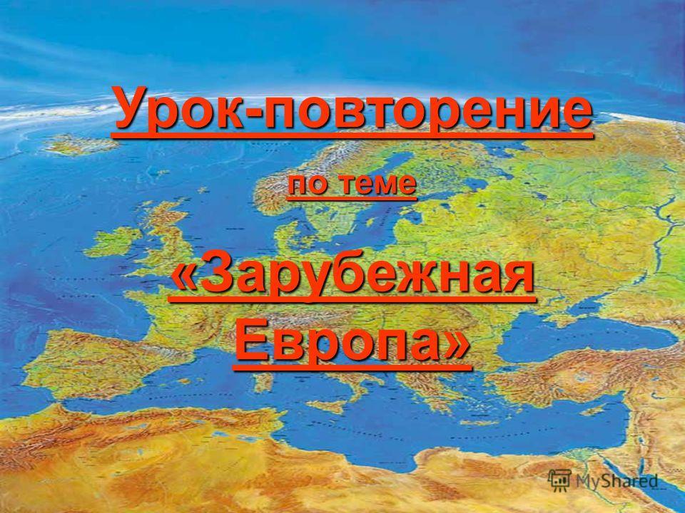 Урок-повторение по теме «Зарубежная Европа»
