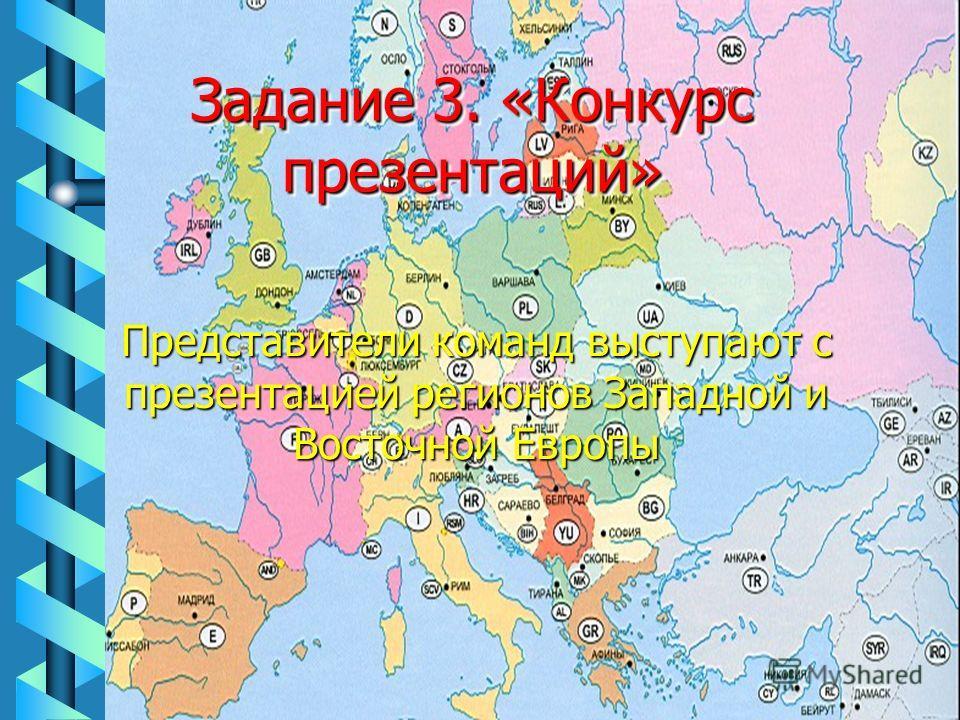 Представители команд выступают с презентацией регионов Западной и Восточной Европы Задание 3. «Конкурс презентаций»