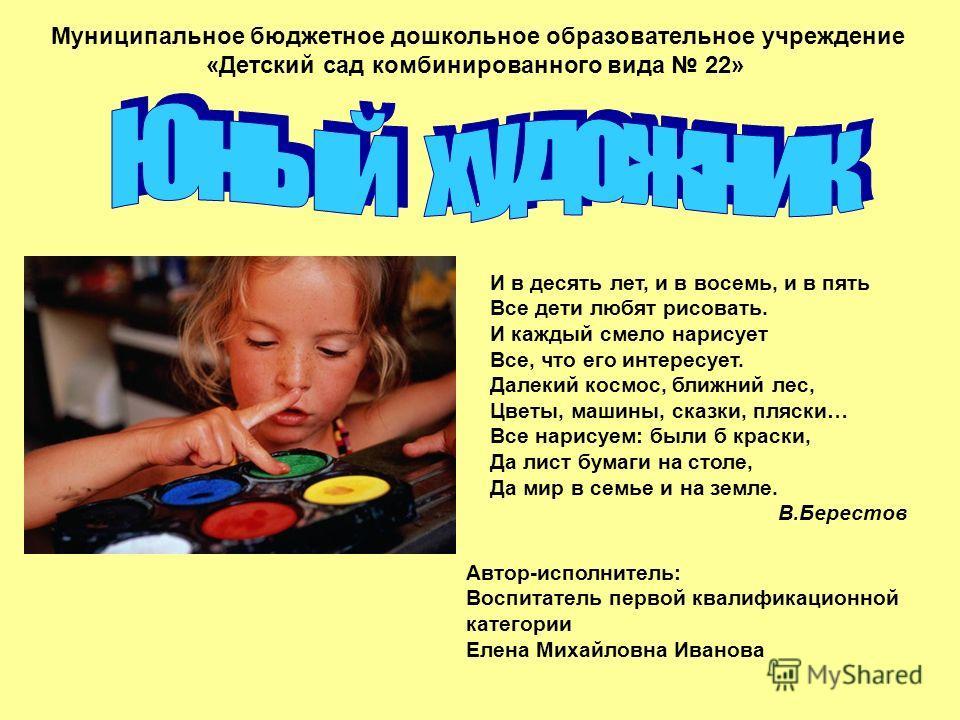 Муниципальное бюджетное дошкольное образовательное учреждение «Детский сад комбинированного вида 22» Автор-исполнитель: Воспитатель первой квалификационной категории Елена Михайловна Иванова И в десять лет, и в восемь, и в пять Все дети любят рисоват