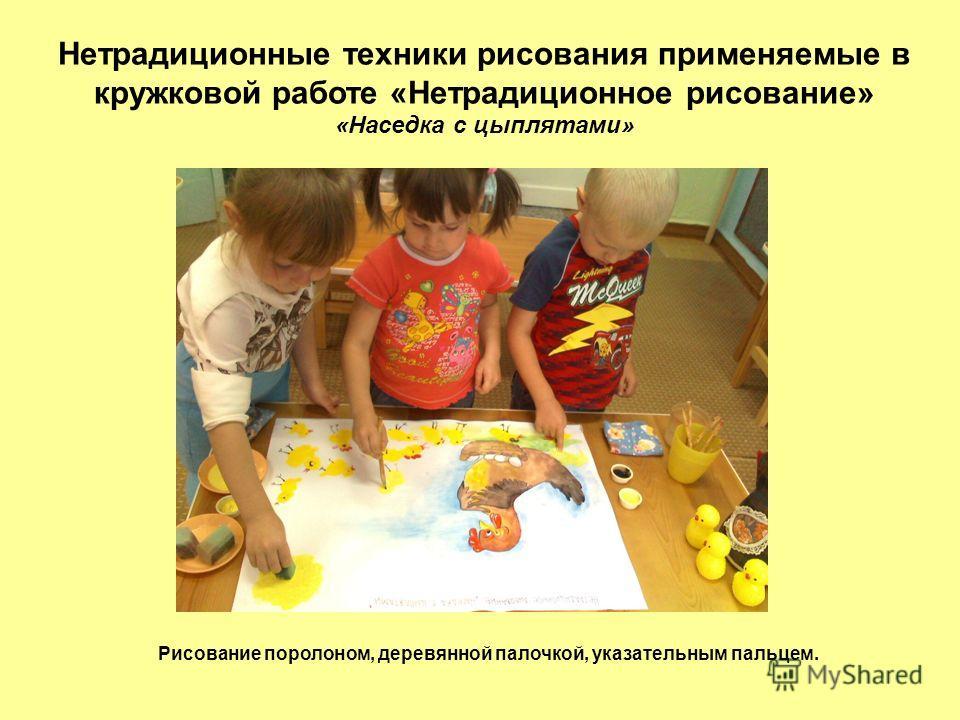 Нетрадиционные техники рисования применяемые в кружковой работе «Нетрадиционное рисование» «Наседка с цыплятами» Рисование поролоном, деревянной палочкой, указательным пальцем.