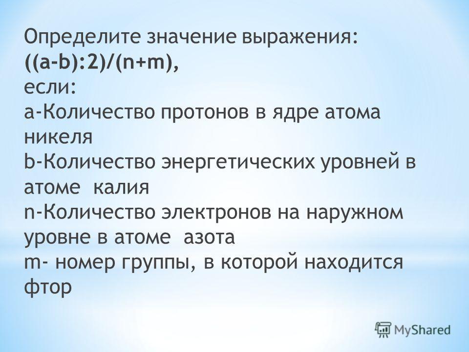 Определите значение выражения: ((a-b):2)/(n+m), если: a-Количество протонов в ядре атома никеля b-Количество энергетических уровней в атоме калия n-Количество электронов на наружном уровне в атоме азота m- номер группы, в которой находится фтор