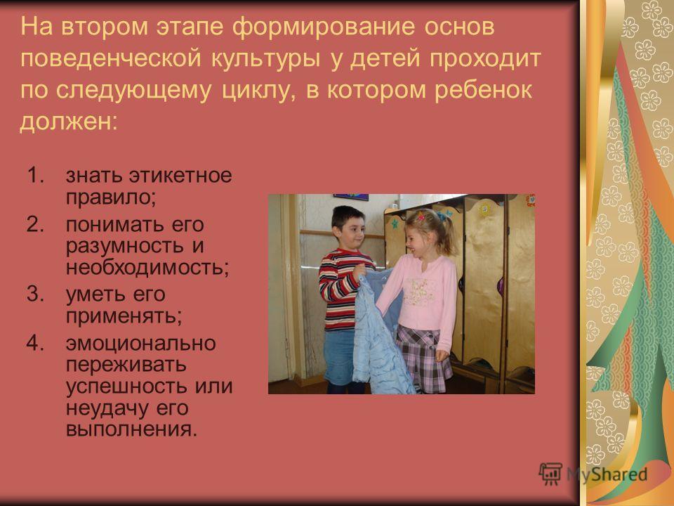 На втором этапе формирование основ поведенческой культуры у детей проходит по следующему циклу, в котором ребенок должен: 1.знать этикетное правило; 2.понимать его разумность и необходимость; 3.уметь его применять; 4.эмоционально переживать успешност