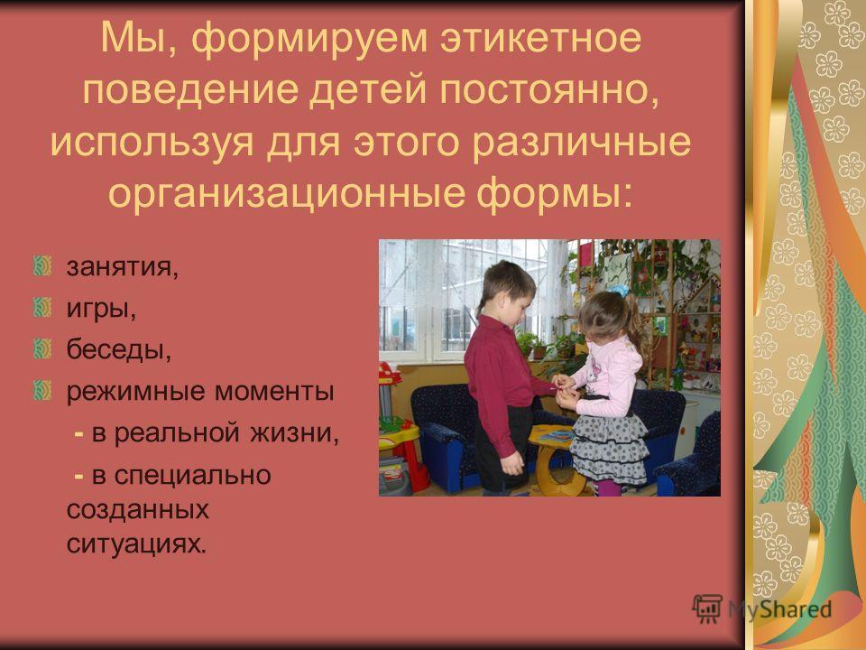 Мы, формируем этикетное поведение детей постоянно, используя для этого различные организационные формы: занятия, игры, беседы, режимные моменты - в реальной жизни, - в специально созданных ситуациях.