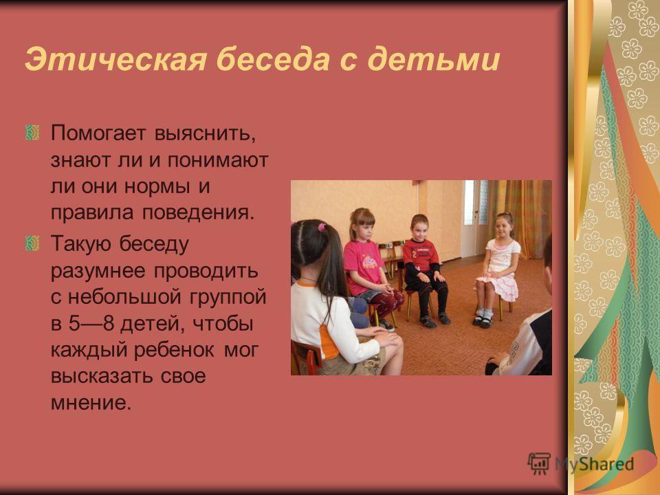 Этическая беседа с детьми Помогает выяснить, знают ли и понимают ли они нормы и правила поведения. Такую беседу разумнее проводить с небольшой группой в 58 детей, чтобы каждый ребенок мог высказать свое мнение.