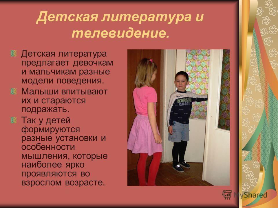 Детская литература и телевидение. Детская литература предлагает девочкам и мальчикам разные модели поведения. Малыши впитывают их и стараются подражать. Так у детей формируются разные установки и особенности мышления, которые наиболее ярко проявляютс
