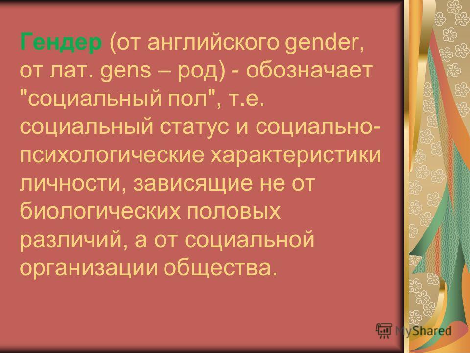 Гендер (от английского gender, от лат. gens – род) - обозначает социальный пол, т.е. социальный статус и социально- психологические характеристики личности, зависящие не от биологических половых различий, а от социальной организации общества.