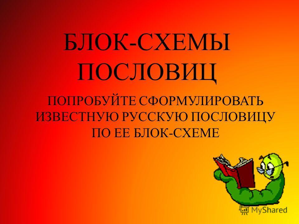 БЛОК-СХЕМЫ ПОСЛОВИЦ ПОПРОБУЙТЕ СФОРМУЛИРОВАТЬ ИЗВЕСТНУЮ РУССКУЮ ПОСЛОВИЦУ ПО ЕЕ БЛОК-СХЕМЕ