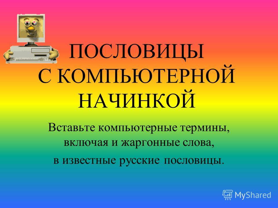 ПОСЛОВИЦЫ С КОМПЬЮТЕРНОЙ НАЧИНКОЙ Вставьте компьютерные термины, включая и жаргонные слова, в известные русские пословицы.
