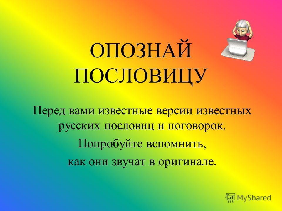 ОПОЗНАЙ ПОСЛОВИЦУ Перед вами известные версии известных русских пословиц и поговорок. Попробуйте вспомнить, как они звучат в оригинале.