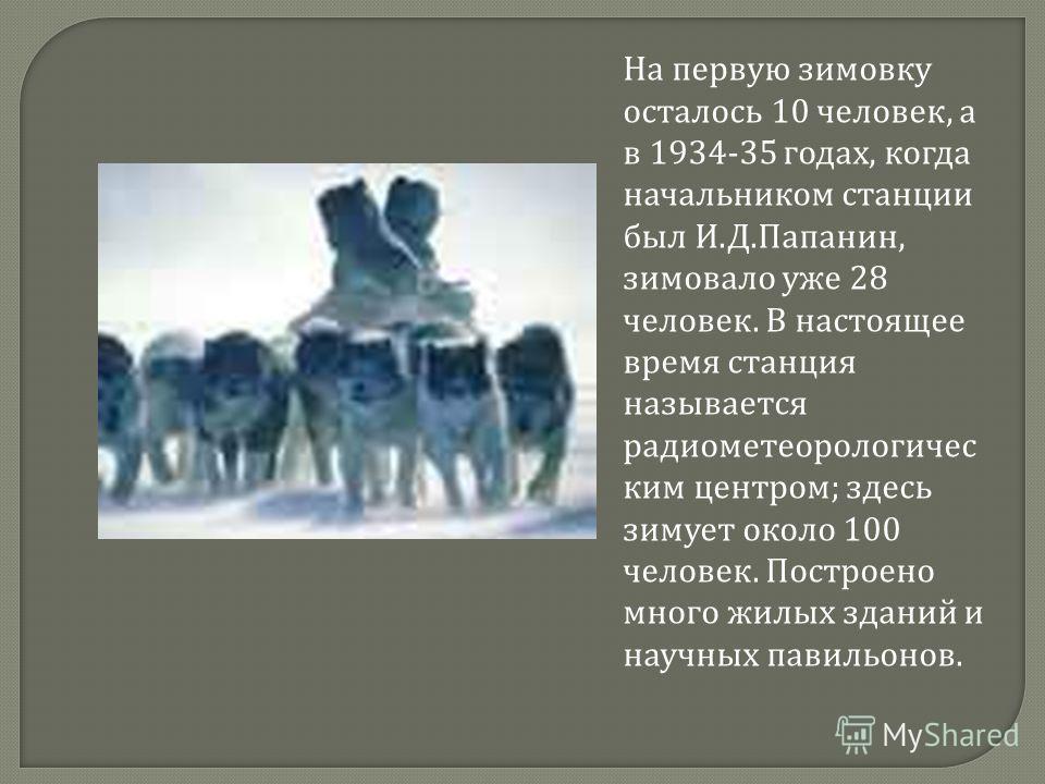 На первую зимовку осталось 10 человек, а в 1934-35 годах, когда начальником станции был И. Д. Папанин, зимовало уже 28 человек. В настоящее время станция называется радиометеорологичес ким центром ; здесь зимует около 100 человек. Построено много жил