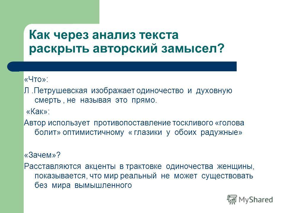 Как через анализ текста раскрыть авторский замысел? «Что»: Л.Петрушевская изображает одиночество и духовную смерть, не называя это прямо. «Как»: Автор использует противопоставление тоскливого «голова болит» оптимистичному « глазики у обоих радужные»