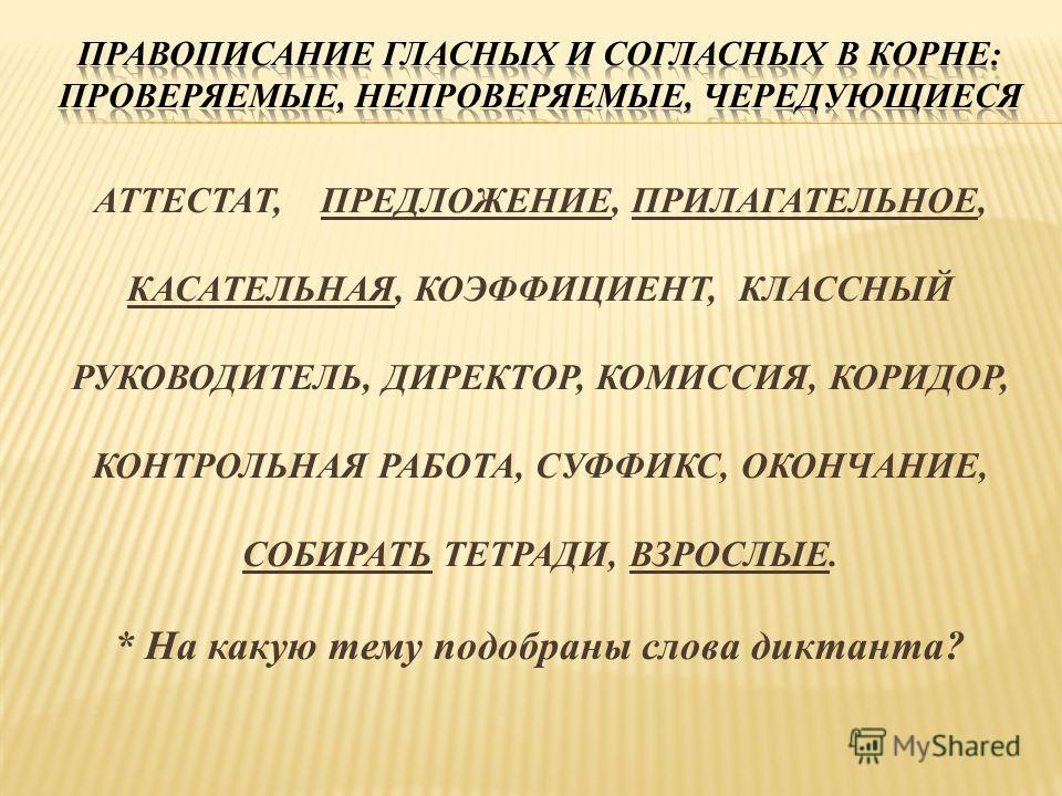 АТТЕСТАТ, ПРЕДЛОЖЕНИЕ, ПРИЛАГАТЕЛЬНОЕ, КАСАТЕЛЬНАЯ, КОЭФФИЦИЕНТ, КЛАССНЫЙ РУКОВОДИТЕЛЬ, ДИРЕКТОР, КОМИССИЯ, КОРИДОР, КОНТРОЛЬНАЯ РАБОТА, СУФФИКС, ОКОНЧАНИЕ, СОБИРАТЬ ТЕТРАДИ, ВЗРОСЛЫЕ. * На какую тему подобраны слова диктанта?