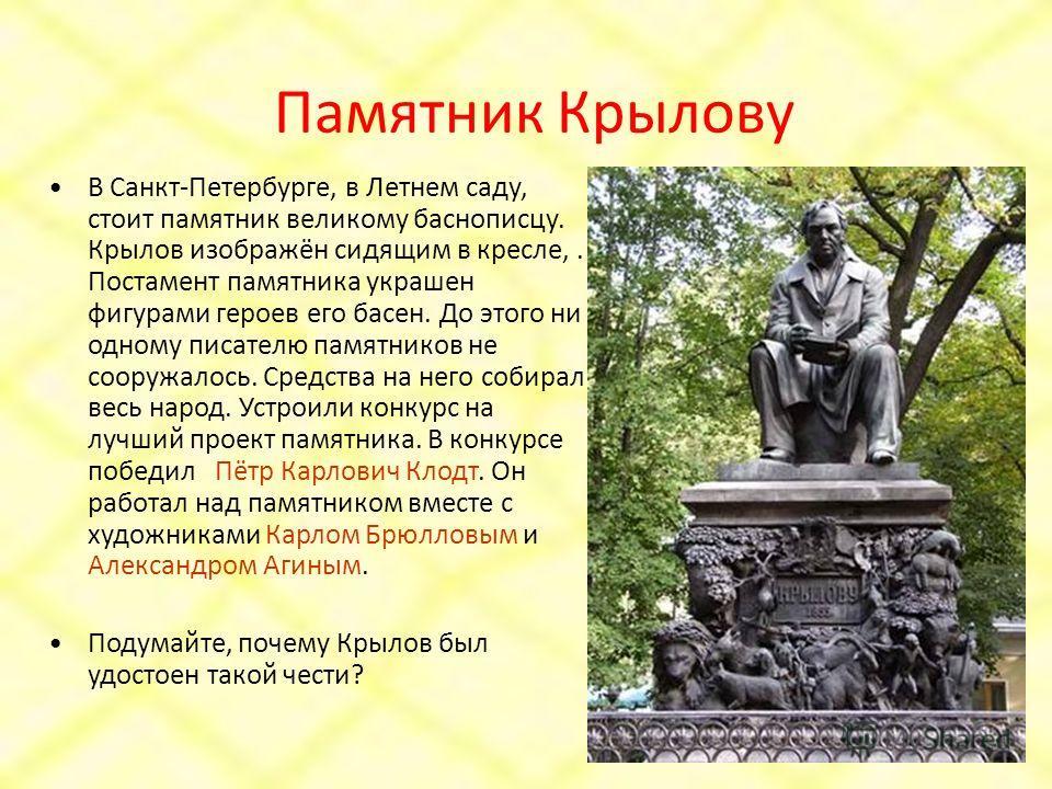 Памятник Крылову В Санкт-Петербурге, в Летнем саду, стоит памятник великому баснописцу. Крылов изображён сидящим в кресле,. Постамент памятника украшен фигурами героев его басен. До этого ни одному писателю памятников не сооружалось. Средства на него