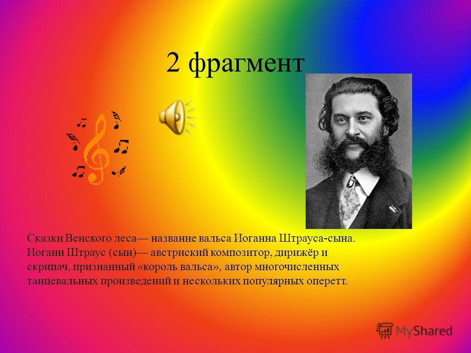 2 фрагмент Сказки Венского леса название вальса Иоганна Штрауса-сына. Иоганн Штраус (сын) австриский композитор, дирижёр и скрипач, признанный « король вальса », автор многочисленных танцевальных произведений и нескольких популярных оперетт.